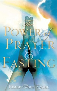 The Power of Prayer & Fasting  -     By: Anne Grant