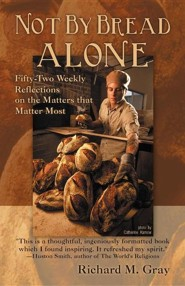 Not by Bread Alone: Fifty-Two Weekly Reflections on the Matters That Matter Most  -     By: Richard M. Gray