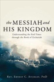 The Messiah and His Kingdom: Understanding the End Times Through the Book of Zechariah