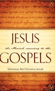 Jesus the Messiah According to the Gospels  -     By: Nathanael Ben-Yehoshua Alrab