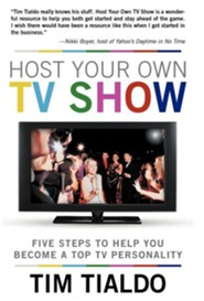Host Your Own TV Show: Five Steps to Help You Become a Top TV Personality  -     By: Tim Tialdo