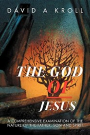 The God of Jesus: A Comprehensive Examination of the Nature of the Father, Son and Spirit