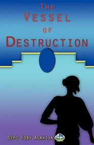 The Vessel of Destruction  -     By: Dipo Toby Alakija