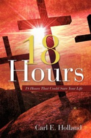 18 Hours: 18 Hours That Could Save Your Life  -     By: Carl E. Holland