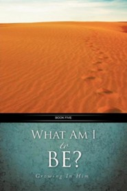 What Am I To Be?: Growing In Him  -     By: Robert A. Hanson