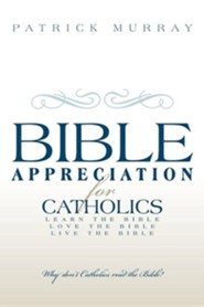 Bible Appreciation for Catholics: Learn the Bible. Love the Bible. Live the Bible.  -     By: Patrick Murray