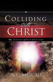 Colliding With Christ: The Science Of Resurrection  -     By: R.C. Metcalf