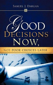Good Decisions Now, Not Poor Decisions Later  -     By: Samuel J. Dargan