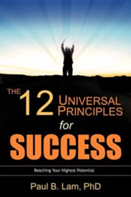 The 12 Universal Principles For Success: Reaching Your Highest Potential  -     By: Paul B. Lam