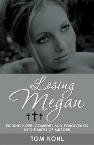 Losing Megan: Finding Hope, Comfort and Forgiveness in the Midst of Murder