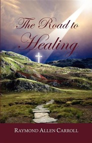 The Road to Healing  -     By: Raymond Allen Carroll
