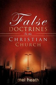 False Doctrines In the Christian Church  -     By: Mel Heath
