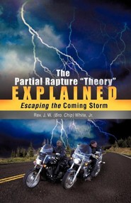 The Partial Rapture Theory E X P L A I N E D: Escaping The Coming Storm  -     By: Reverend J.W. White Jr.