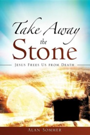Take Away The Stone: Jesus Frees Us From Death  -     By: Alan Sommer