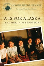 A is for Alaska: Teacher to the Territory: The Story of Anna Bortel Church
