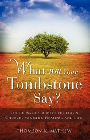 What Will Your Tombstone Say? Reflections Of A Modern Pilgrim On Church, Ministry, Healing, And Life  -     By: Thomson K. Mathew