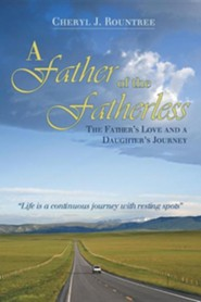 A Father of the Fatherless: The Father's Love and a Daughter's Journey  -     By: Cheryl J. Rountree
