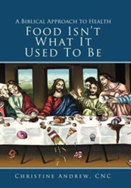Food Isn't What It Used to Be: A Biblical Approach to Health  -     By: Christine Andrew