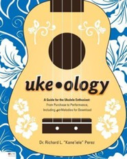 Uke-Ology: A Guide for the Ukulele Enthusiast: From Purchase to Performance, Including 40 Melodies for Download