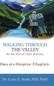 Walking Through the Valley: Diary of a Hospice Chaplain  -     By: Dr. Curtis E. Smith Psyd