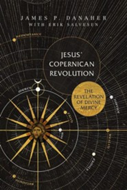 Jesus' Copernican Revolution: The Revelation of Divine Mercy  -     By: James P. Danaher