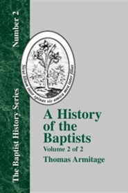 A History of the Baptists: Volume Two; Traced by Their Vital Principles and Practices, from the Time of Our Lord and Saviour Jesus Christ to the  -     By: Thomas Armitage