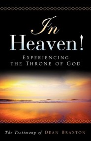 In Heaven! Experiencing the Throne of God  -     By: Dean A. Braxton