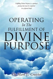 Operating in the Fulfillment of Divine Purpose  -     By: Dr. Mark E. Crutcher