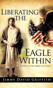 Liberating the Eagle Within, Cloth  -     By: Jimmy David Griffith