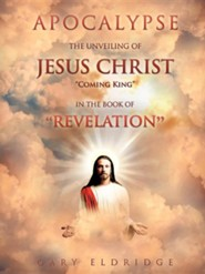 Apocalypse...the Unveiling of Jesus Christ Coming King in the Book of Revelation  -     By: Gary Eldridge
