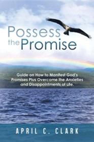 Possess the Promise: Guide on How to Manifest God's Promises Plus Overcome the Anxieties and Disappointments of Life.  -     By: April C. Clark