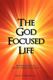 The God Focused Life: Igniting the Fire of Loving and Pursuing God