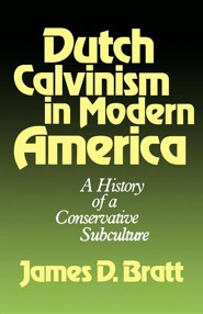 Dutch Calvinism in Modern America: A History of a Conservative Subculture  -     By: James D. Bratt