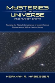 Mysteries of the Universe and Planet Earth: Revealing the Absolute Convergence of Modern Science Discoveries and Biblical Creation History  -     By: Herman R. Habegger