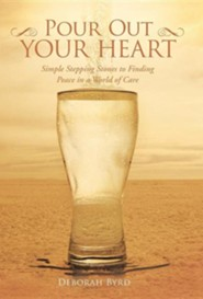 Pour Out Your Heart: Simple Stepping Stones to Finding Peace in a World of Care  -     By: Deborah Byrd