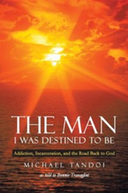 The Man I Was Destined to Be: Addiction, Incarceration, and the Road Back to God  -     By: Michael Tandoi