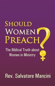 Should Women Preach?: The Biblical Truth about Women in Ministry  -     By: Rev. Salvatore Mancini