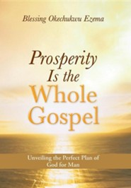Prosperity Is the Whole Gospel: Unveiling the Perfect Plan of God for Man  -     By: Blessing Okechukwu Ezema