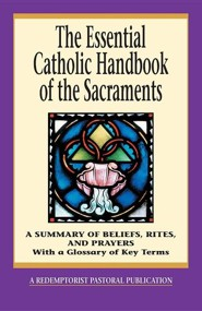 The Essential Catholic Handbook of the Sacraments: A Summary of Beliefs, Rites, and Prayers