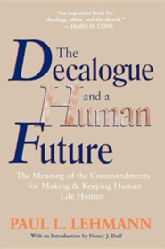 The Decalogue and a Human Future: The Meaning of the Commandments for Making and Keeping Human Life Human