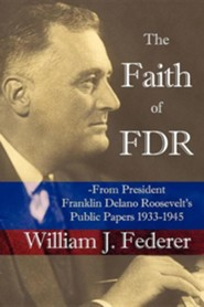 The Faith of FDR: From President Franklin D. Roosevelt's Public Papers 1933-1945