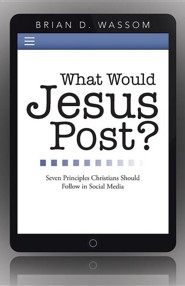 What Would Jesus Post?: Seven Principles Christians Should Follow in Social Media