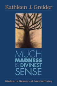 Much Madness Is Divinest Sense: Wisdom in Memoirs of Soul-Suffering  -     By: Kathleen J. Greider