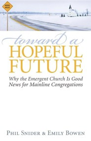 Toward a Hopeful Future: Why the Emergent Church is Good News for Mainline Congregations  -     By: Phil Snider, Emily Bowen