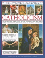 The Illustrated Encyclopedia of Catholicism: A Comprehensive Guide to the History, Philosophy and Practice of Catholic Christianity, with More Than 50