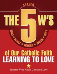 The 5 W's of Our Catholic Faith: Learning to Love Leader's Guide
