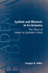 Symbol and Rhetoric in Ecclesiastes: The Place of Hebel in Qohelet's Work  -     By: Douglas B. Miller