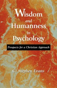 Wisdom and Humanness in Psychology: Prospects for a Christian Approach  -     By: C. Stephen Evans
