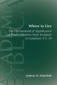 Where to Live: The Hermeneutical Significance of Paul's Citations from Scripture in Galatians 3:1-14  -     By: Andrew H. Wakefield