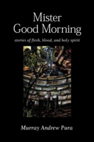 Mister Good Morning: Stories of Flesh, Blood and Holy Spirit  -     By: Murray Andrew Pura